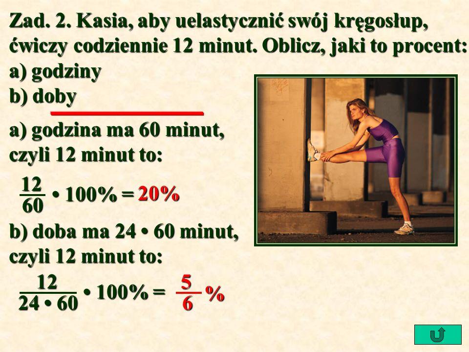 Zad. 2. Kasia, aby uelastycznić swój kręgosłup, ćwiczy codziennie 12 minut. Oblicz, jaki to procent: a) godziny b) doby