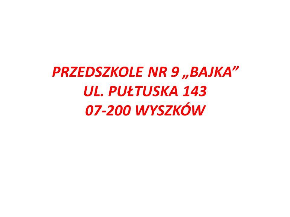 """PRZEDSZKOLE NR 9 """"BAJKA UL. PUŁTUSKA 143 07-200 WYSZKÓW"""