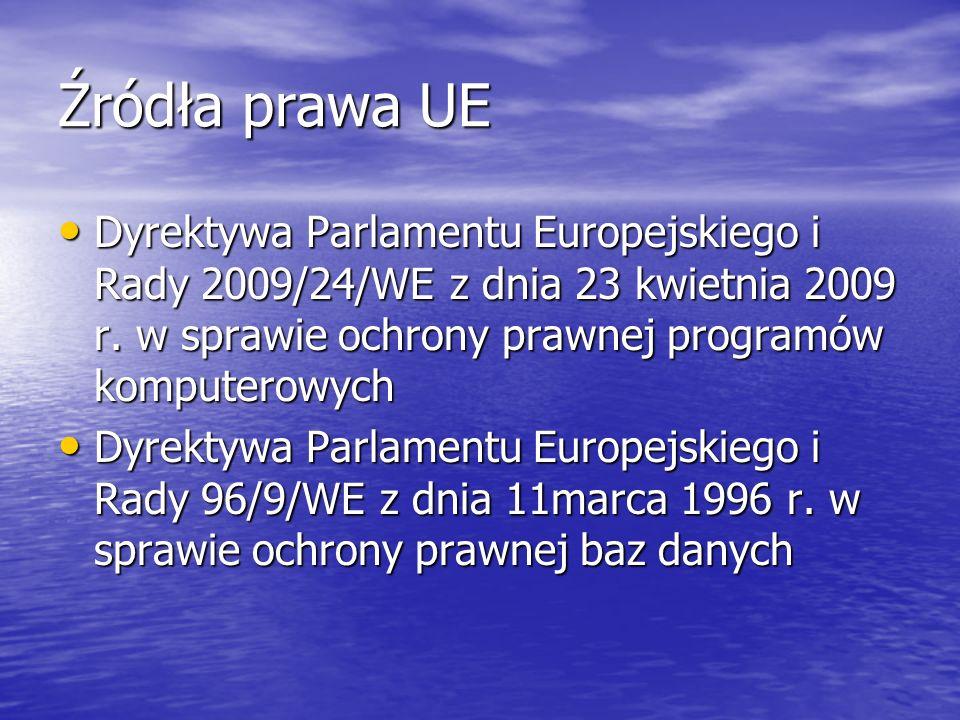 Źródła prawa UE Dyrektywa Parlamentu Europejskiego i Rady 2009/24/WE z dnia 23 kwietnia 2009 r. w sprawie ochrony prawnej programów komputerowych.