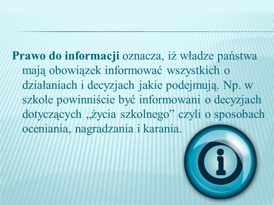 Prawo do informacji oznacza, iż władze państwa mają obowiązek informować wszystkich o działaniach i decyzjach jakie podejmują.
