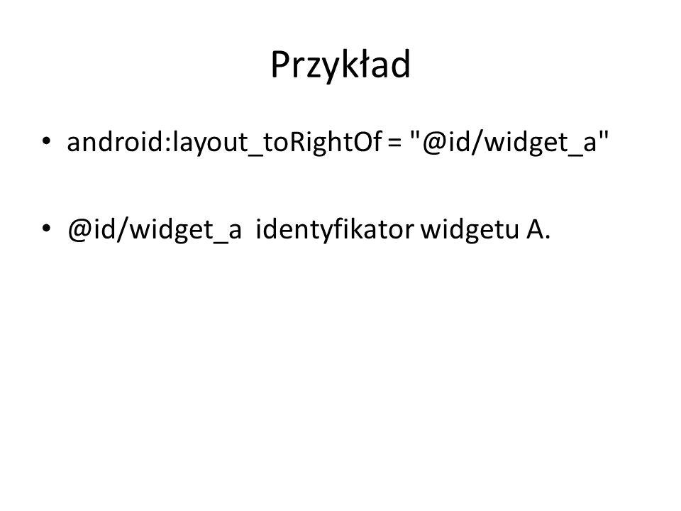 Przykład android:layout_toRightOf = @id/widget_a