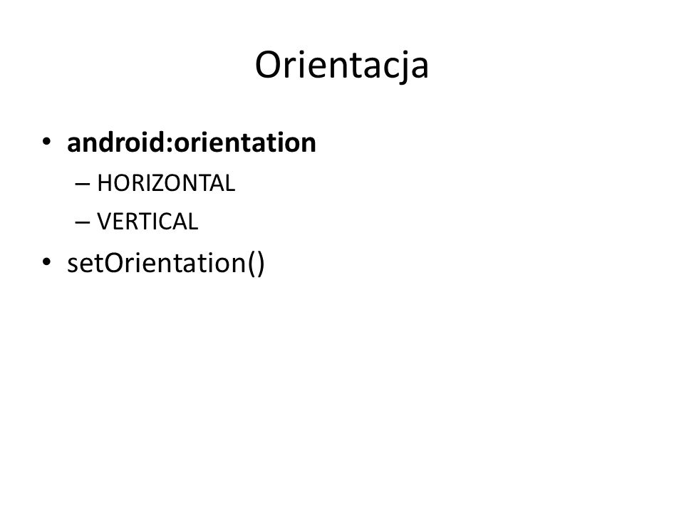 Orientacja android:orientation HORIZONTAL VERTICAL setOrientation()