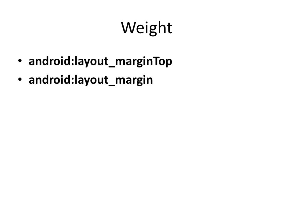 Weight android:layout_marginTop android:layout_margin