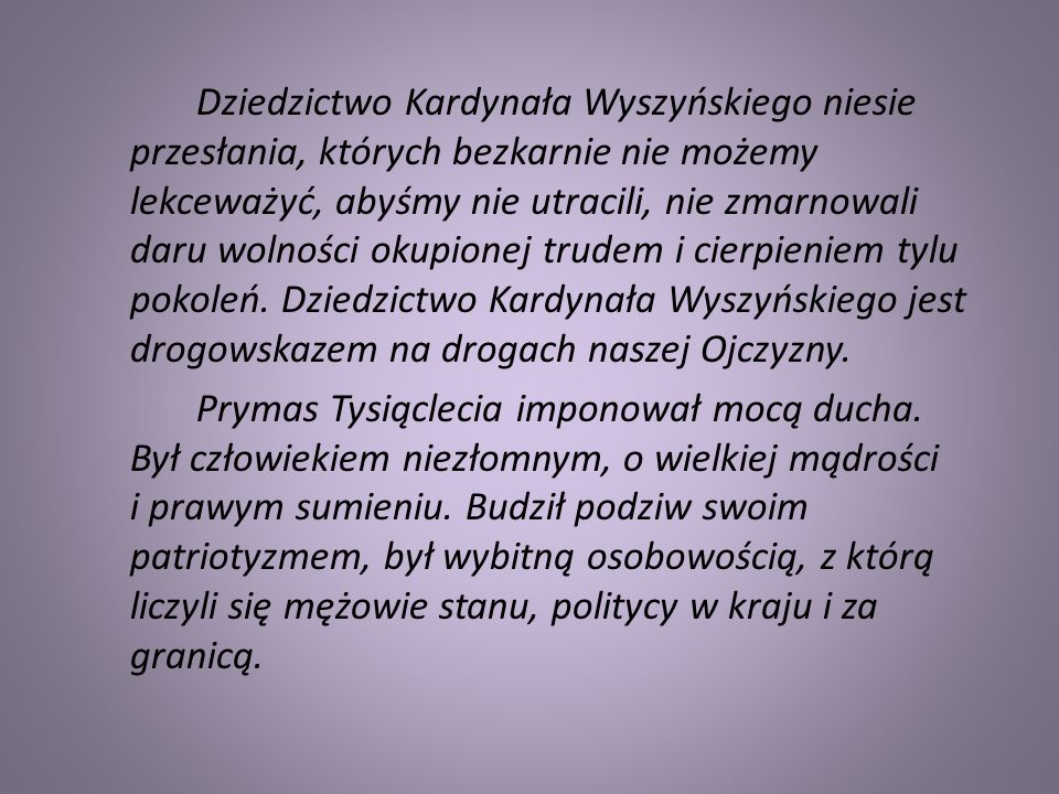 Dziedzictwo Kardynała Wyszyńskiego niesie przesłania, których bezkarnie nie możemy lekceważyć, abyśmy nie utracili, nie zmarnowali daru wolności okupionej trudem i cierpieniem tylu pokoleń. Dziedzictwo Kardynała Wyszyńskiego jest drogowskazem na drogach naszej Ojczyzny.