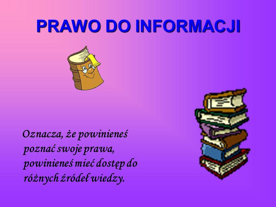 PRAWO DO INFORMACJI Oznacza, że powinieneś poznać swoje prawa, powinieneś mieć dostęp do różnych źródeł wiedzy.