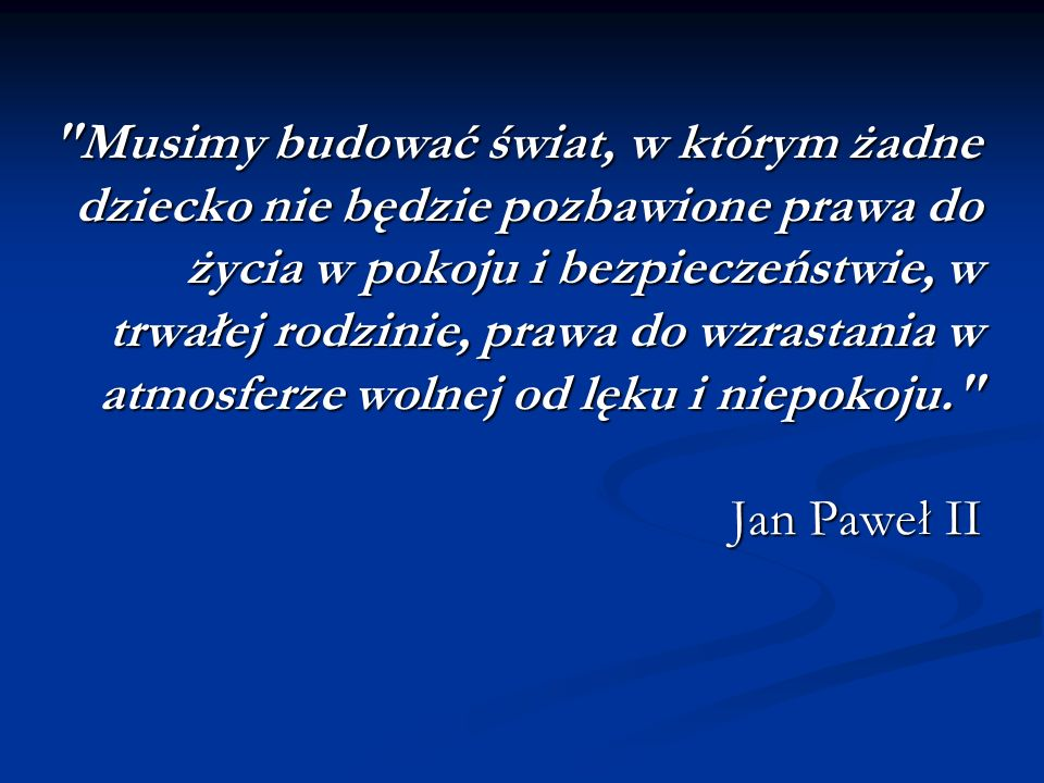 Musimy budować świat, w którym żadne dziecko nie będzie pozbawione prawa do życia w pokoju i bezpieczeństwie, w trwałej rodzinie, prawa do wzrastania w atmosferze wolnej od lęku i niepokoju. Jan Paweł II