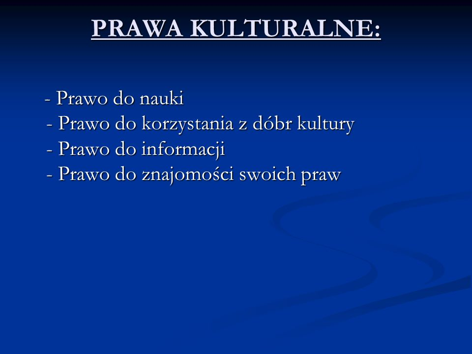 PRAWA KULTURALNE: - Prawo do nauki - Prawo do korzystania z dóbr kultury - Prawo do informacji - Prawo do znajomości swoich praw.