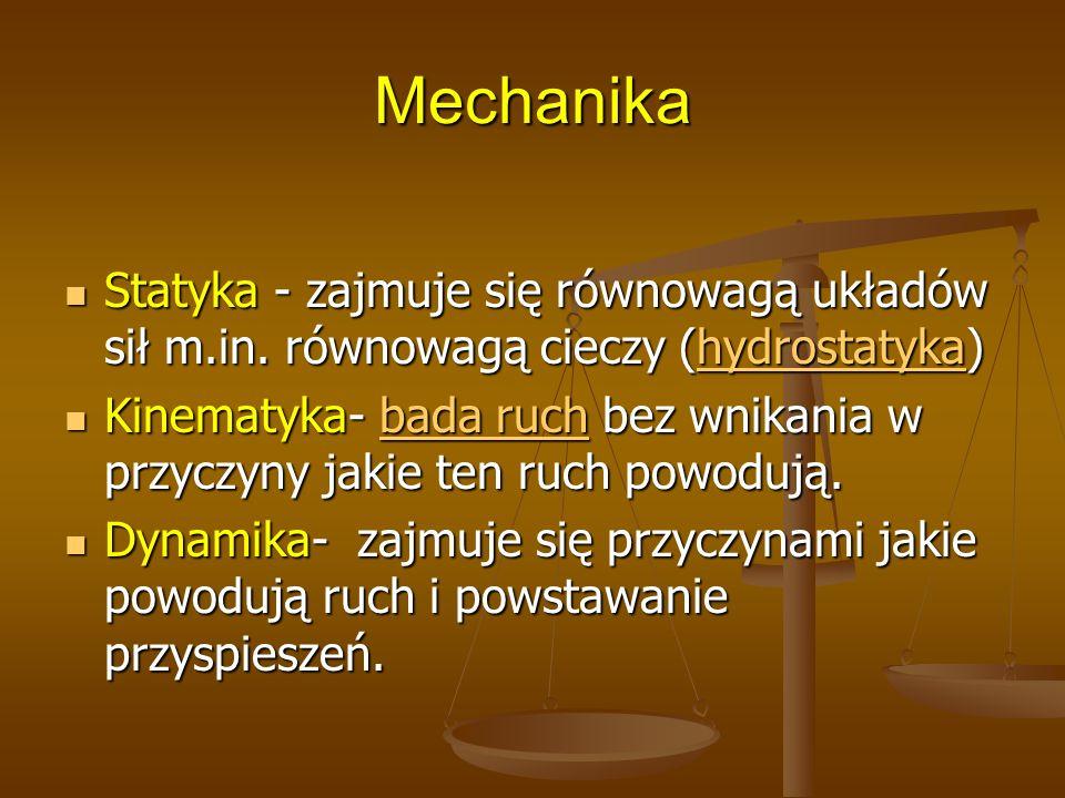 MechanikaStatyka - zajmuje się równowagą układów sił m.in. równowagą cieczy (hydrostatyka)