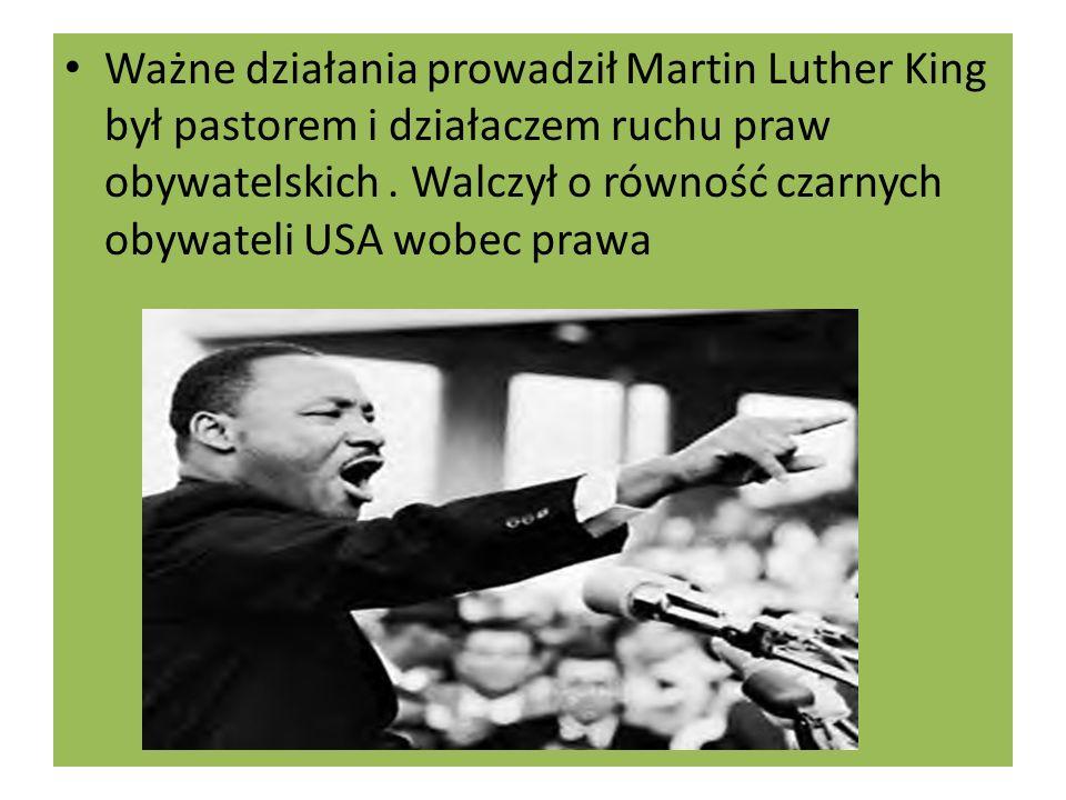 Ważne działania prowadził Martin Luther King był pastorem i działaczem ruchu praw obywatelskich .