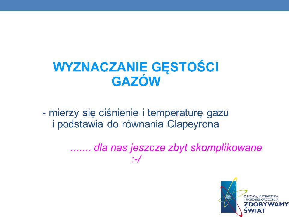 WYZNACZANIE GĘSTOŚCI GAZÓW - mierzy się ciśnienie i temperaturę gazu i podstawia do równania Clapeyrona .......