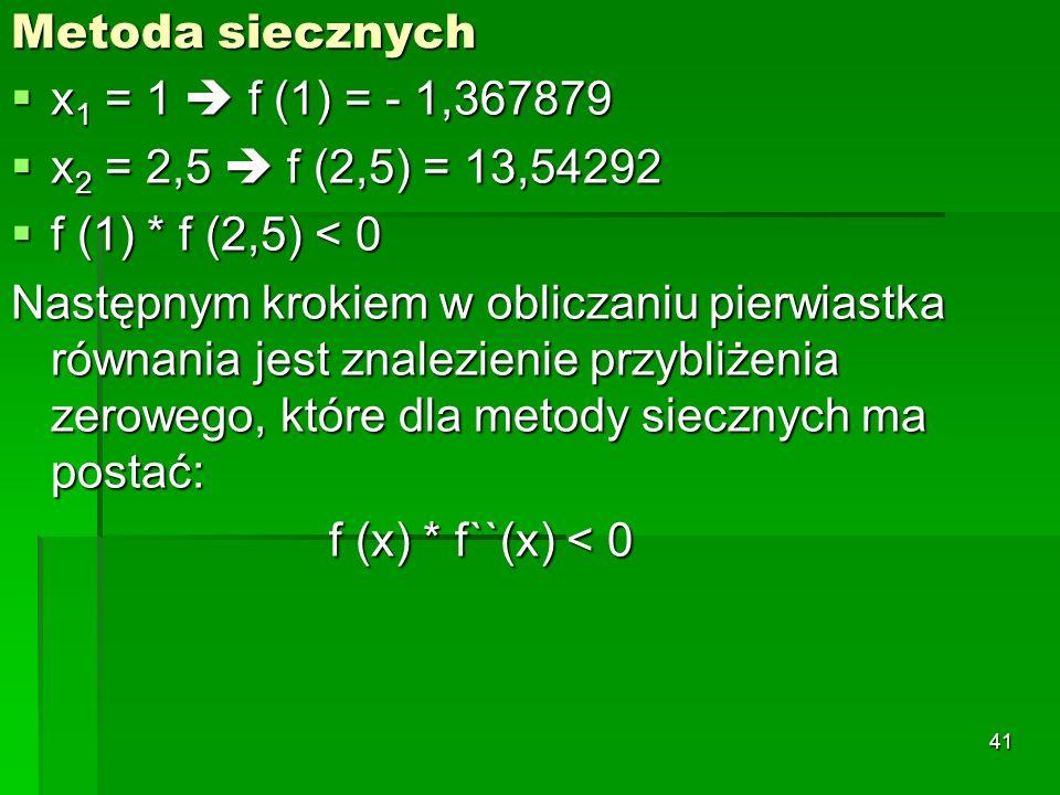 Metoda siecznych x1 = 1  f (1) = - 1,367879. x2 = 2,5  f (2,5) = 13,54292. f (1) * f (2,5) < 0.