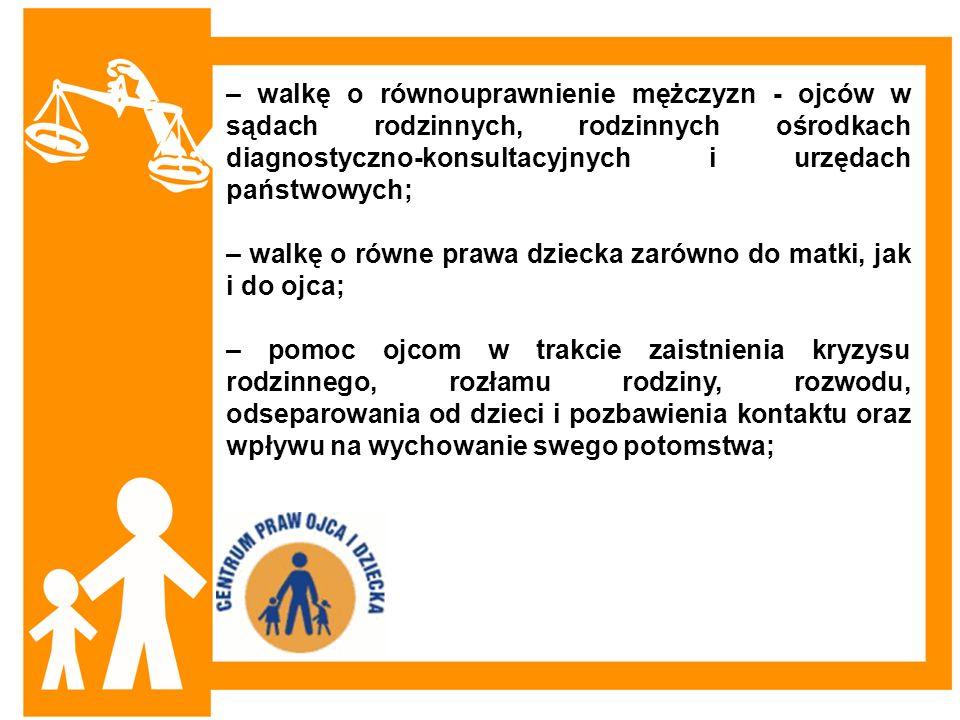 – walkę o równouprawnienie mężczyzn - ojców w sądach rodzinnych, rodzinnych ośrodkach diagnostyczno-konsultacyjnych i urzędach państwowych;