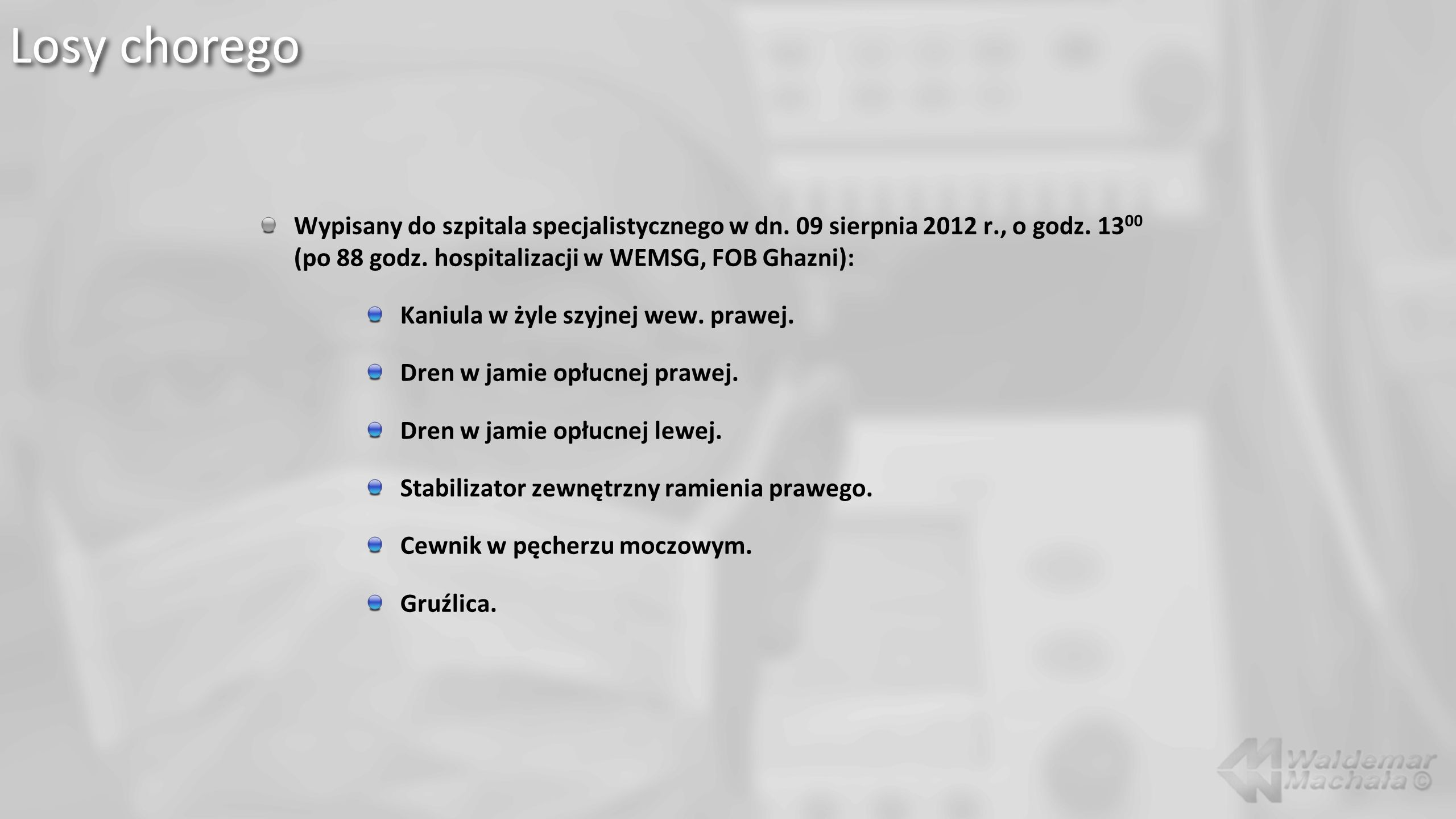 Losy choregoWypisany do szpitala specjalistycznego w dn. 09 sierpnia 2012 r., o godz. 1300 (po 88 godz. hospitalizacji w WEMSG, FOB Ghazni):