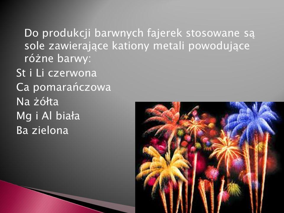 Do produkcji barwnych fajerek stosowane są sole zawierające kationy metali powodujące różne barwy: St i Li czerwona Ca pomarańczowa Na żółta Mg i Al biała Ba zielona