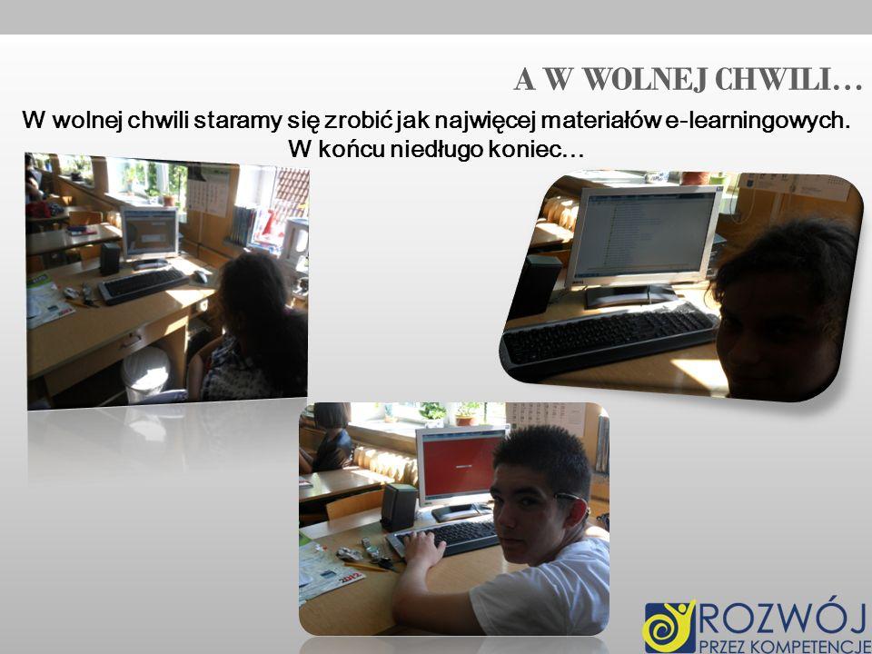 A W WOLNEJ CHWILI… W wolnej chwili staramy się zrobić jak najwięcej materiałów e-learningowych.