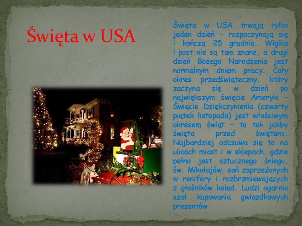 Święta w USA trwają tylko jeden dzień – rozpoczynają się i kończą 25 grudnia. Wigilia i post nie są tam znane, a drugi dzień Bożego Narodzenia jest normalnym dniem pracy. Cały okres przedświąteczny, który zaczyna się w dzień po największym święcie Ameryki – Święcie Dziękczynienia (czwarty piątek listopada) jest właściwym okresem świąt – to tak jakby święta przed świętami. Najbardziej odczuwa się to na ulicach miast i w sklepach, gdzie pełno jest sztucznego śniegu, św. Mikołajów, sań zaprzężonych w renifery i rozbrzmiewających z głośników kolęd. Ludzi ogarnia szał kupowania gwiazdkowych prezentów