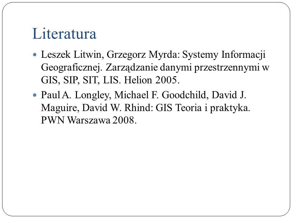 Literatura Leszek Litwin, Grzegorz Myrda: Systemy Informacji Geograficznej. Zarządzanie danymi przestrzennymi w GIS, SIP, SIT, LIS. Helion 2005.