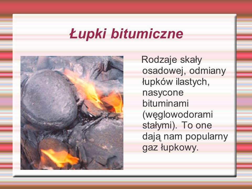 Łupki bitumiczne Rodzaje skały osadowej, odmiany łupków ilastych, nasycone bituminami (węglowodorami stałymi).
