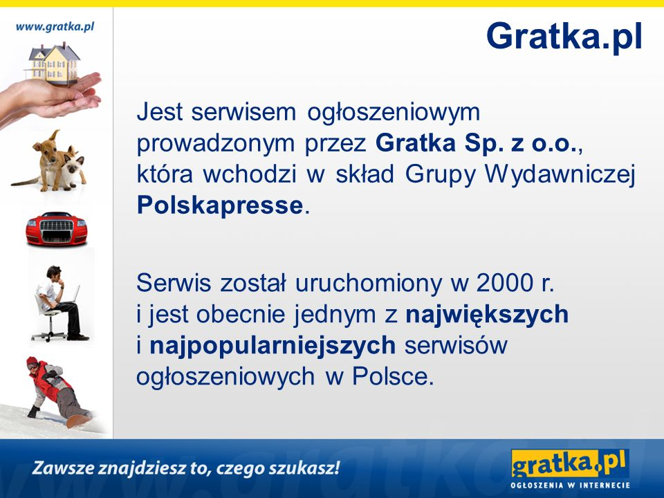 Gratka.plJest serwisem ogłoszeniowym prowadzonym przez Gratka Sp. z o.o., która wchodzi w skład Grupy Wydawniczej Polskapresse.