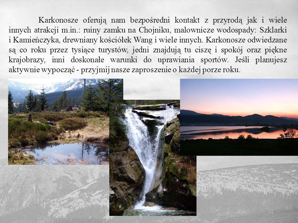 Karkonosze oferują nam bezpośredni kontakt z przyrodą jak i wiele innych atrakcji m.in.: ruiny zamku na Chojniku, malownicze wodospady: Szklarki i Kamieńczyka, drewniany kościółek Wang i wiele innych. Karkonosze odwiedzane są co roku przez tysiące turystów, jedni znajdują tu ciszę i spokój oraz piękne krajobrazy, inni doskonałe warunki do uprawiania sportów. Jeśli planujesz aktywnie wypocząć - przyjmij nasze zaproszenie o każdej porze roku.