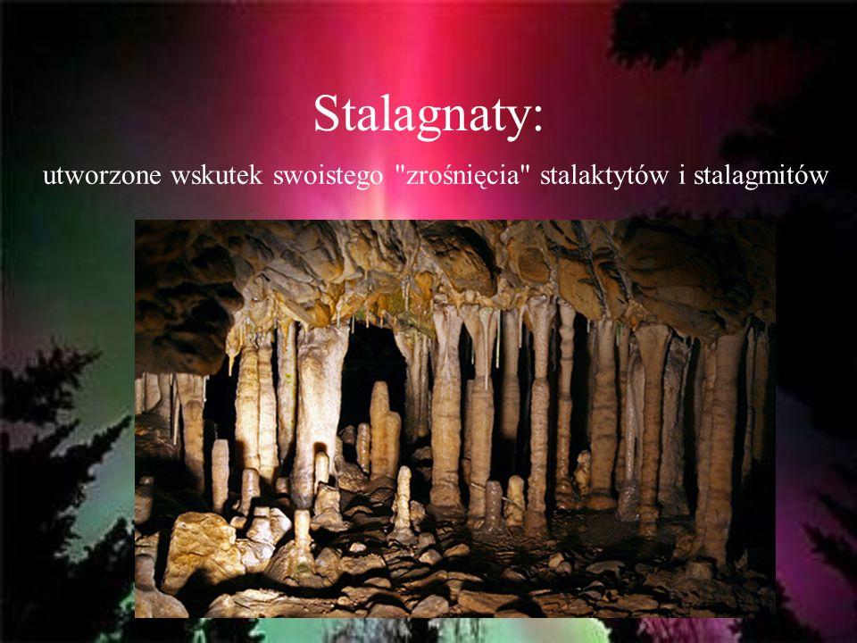 Stalagnaty: utworzone wskutek swoistego zrośnięcia stalaktytów i stalagmitów