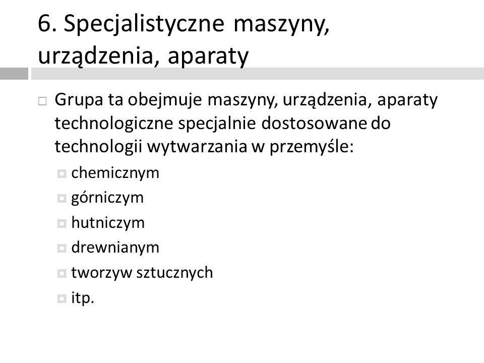 6. Specjalistyczne maszyny, urządzenia, aparaty