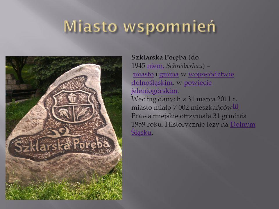 Miasto wspomnień Szklarska Poręba (do 1945 niem. Schreiberhau) – miasto i gmina w województwie dolnośląskim, w powiecie jeleniogórskim.