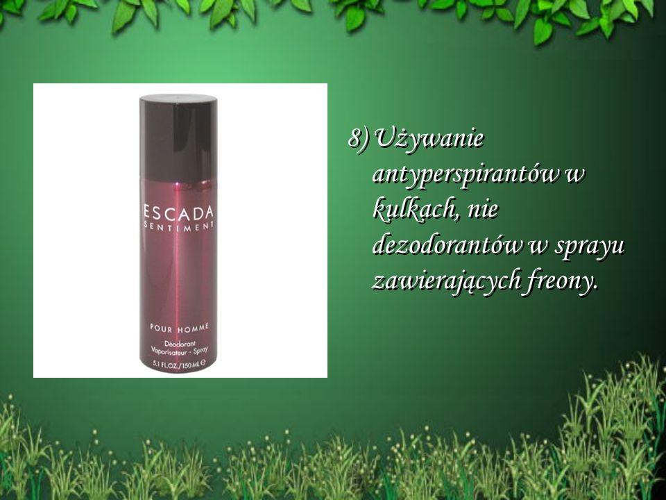 8) Używanie antyperspirantów w kulkach, nie dezodorantów w sprayu zawierających freony.