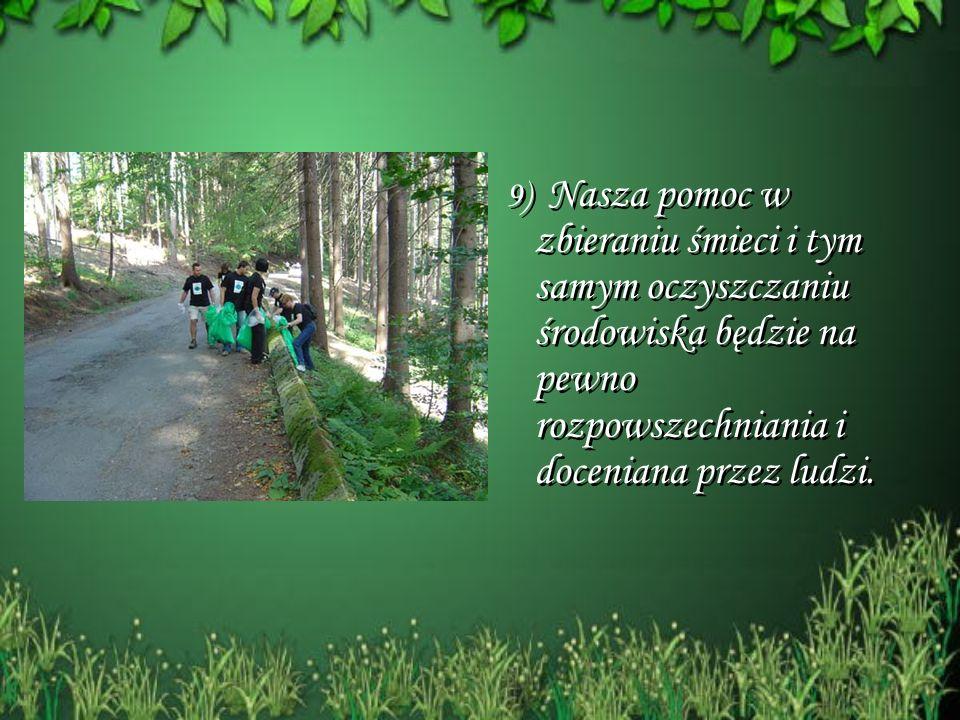 9) Nasza pomoc w zbieraniu śmieci i tym samym oczyszczaniu środowiska będzie na pewno rozpowszechniania i doceniana przez ludzi.