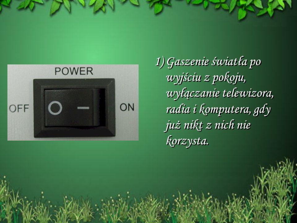 1) Gaszenie światła po wyjściu z pokoju, wyłączanie telewizora, radia i komputera, gdy już nikt z nich nie korzysta.