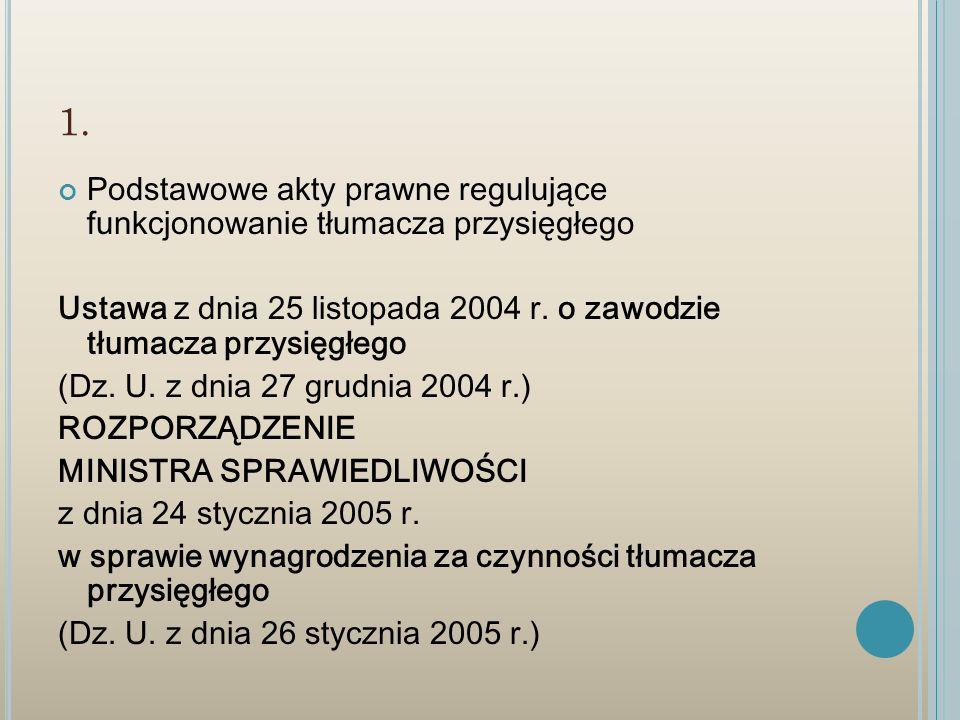 1. Podstawowe akty prawne regulujące funkcjonowanie tłumacza przysięgłego. Ustawa z dnia 25 listopada 2004 r. o zawodzie tłumacza przysięgłego.