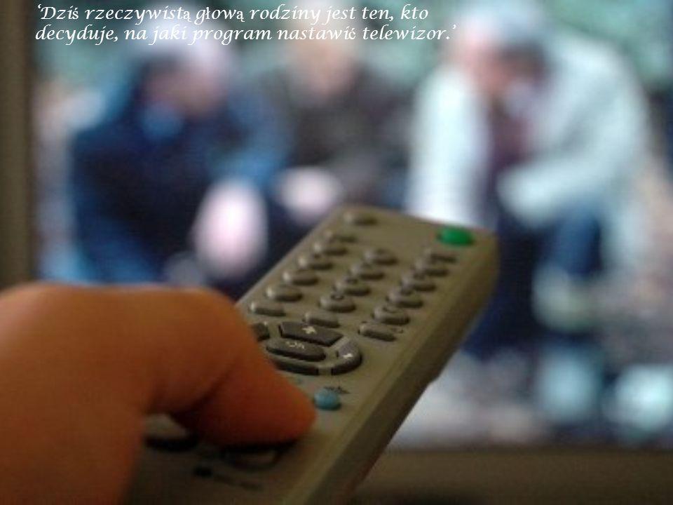 'Dziś rzeczywistą głową rodziny jest ten, kto decyduje, na jaki program nastawić telewizor.'