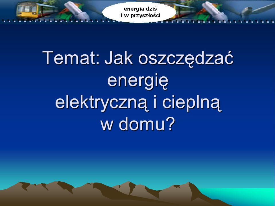 Temat: Jak oszczędzać energię elektryczną i cieplną w domu