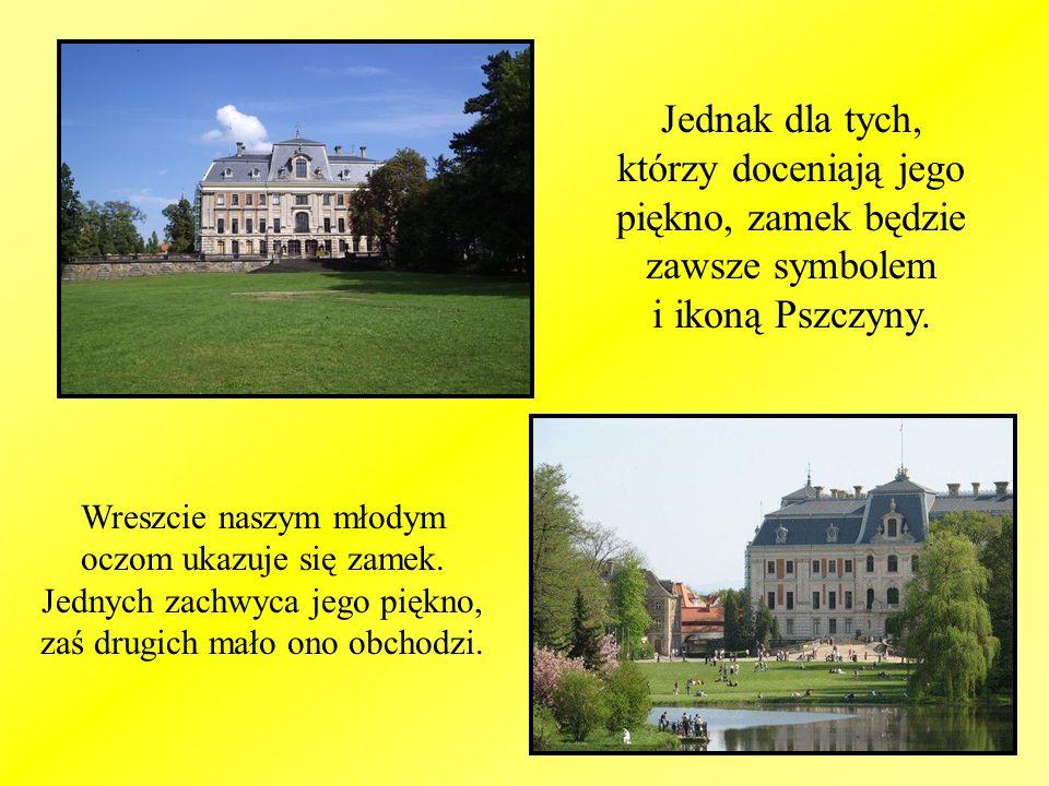 Jednak dla tych, którzy doceniają jego piękno, zamek będzie zawsze symbolem i ikoną Pszczyny.