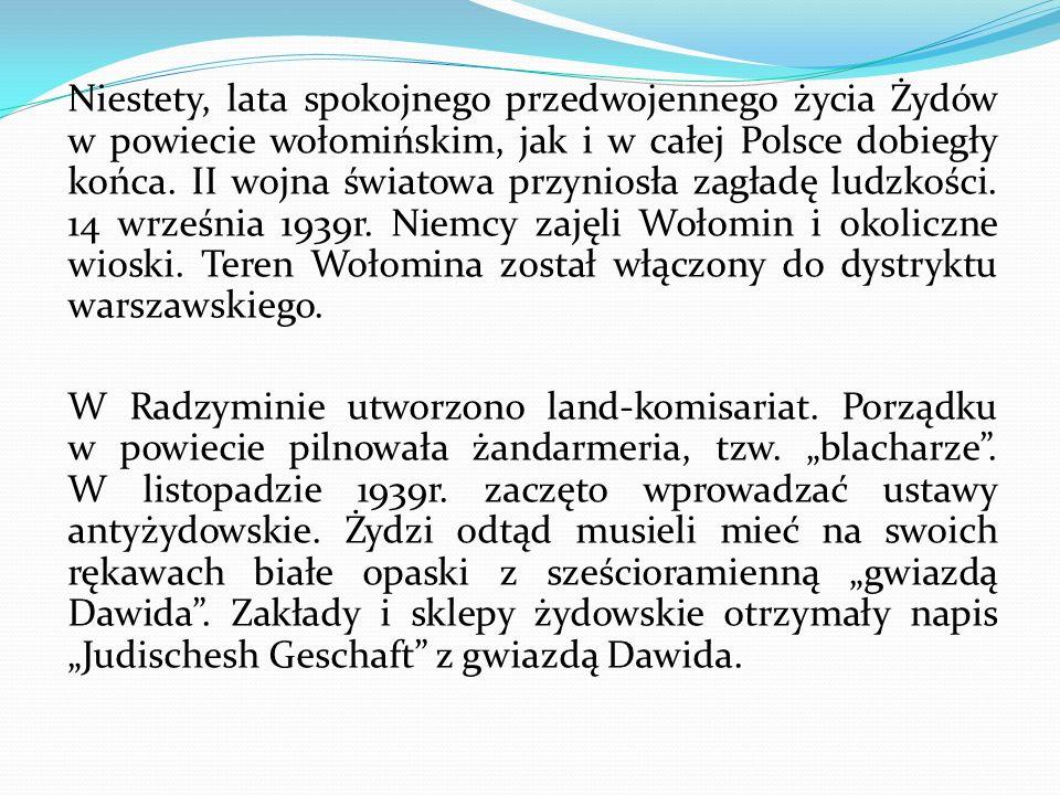 Niestety, lata spokojnego przedwojennego życia Żydów w powiecie wołomińskim, jak i w całej Polsce dobiegły końca.
