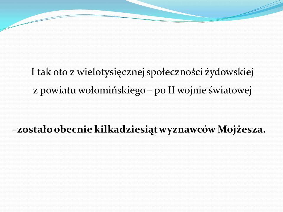 I tak oto z wielotysięcznej społeczności żydowskiej z powiatu wołomińskiego – po II wojnie światowej –zostało obecnie kilkadziesiąt wyznawców Mojżesza.