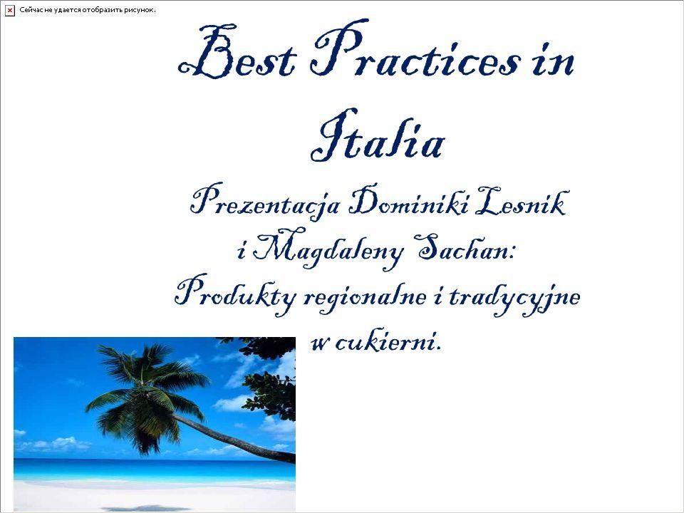 Best Practices in Italia Prezentacja Dominiki Lesnik i Magdaleny Sachan: Produkty regionalne i tradycyjne w cukierni.