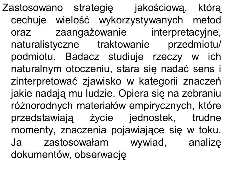 Zastosowano strategię jakościową, którą cechuje wielość wykorzystywanych metod oraz zaangażowanie interpretacyjne, naturalistyczne traktowanie przedmiotu/ podmiotu.
