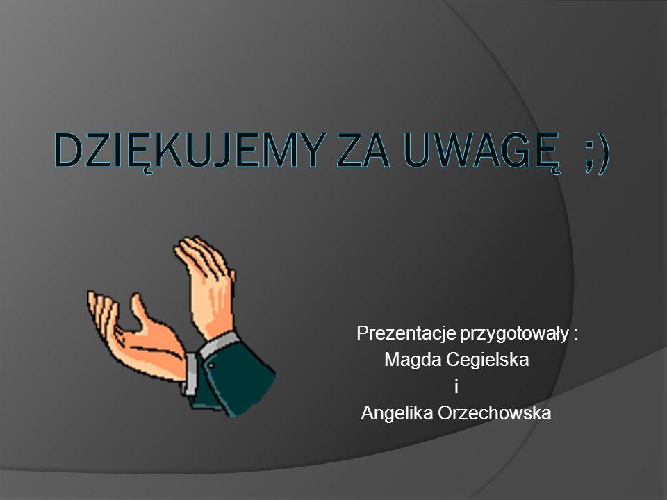 Prezentacje przygotowały : Magda Cegielska i Angelika Orzechowska