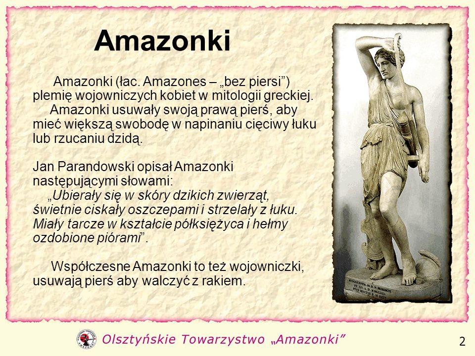 """AmazonkiAmazonki (łac. Amazones – """"bez piersi ) plemię wojowniczych kobiet w mitologii greckiej."""