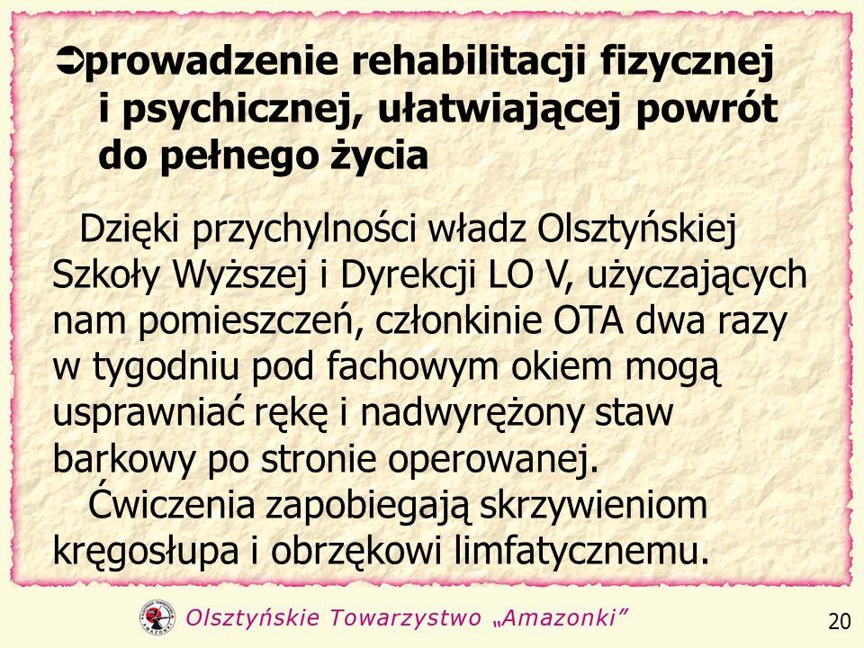 prowadzenie rehabilitacji fizycznej i psychicznej, ułatwiającej powrót do pełnego życia Dzięki przychylności władz Olsztyńskiej Szkoły Wyższej i Dyrekcji LO V, użyczających nam pomieszczeń, członkinie OTA dwa razy w tygodniu pod fachowym okiem mogą usprawniać rękę i nadwyrężony staw barkowy po stronie operowanej. Ćwiczenia zapobiegają skrzywieniom kręgosłupa i obrzękowi limfatycznemu.