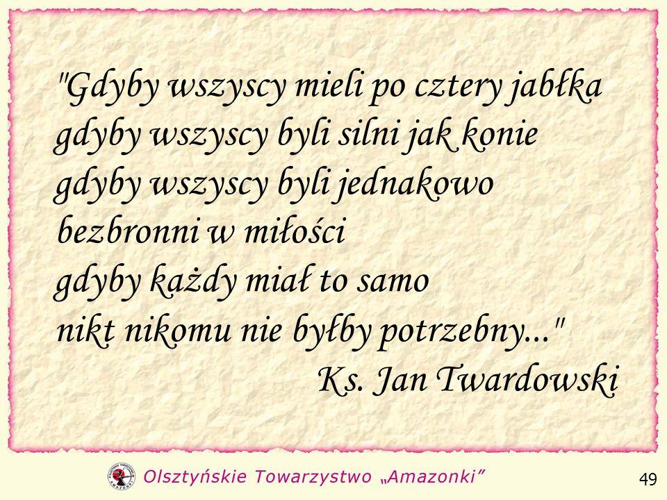 Gdyby wszyscy mieli po cztery jabłka gdyby wszyscy byli silni jak konie gdyby wszyscy byli jednakowo bezbronni w miłości gdyby każdy miał to samo nikt nikomu nie byłby potrzebny... Ks. Jan Twardowski