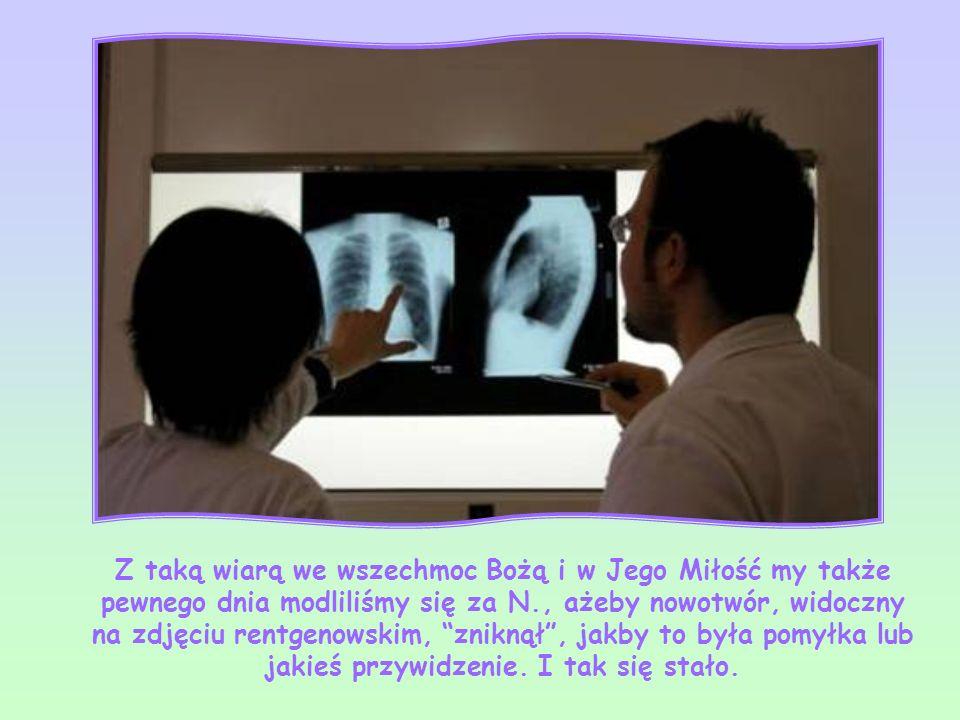 Z taką wiarą we wszechmoc Bożą i w Jego Miłość my także pewnego dnia modliliśmy się za N., ażeby nowotwór, widoczny na zdjęciu rentgenowskim, zniknął , jakby to była pomyłka lub jakieś przywidzenie.