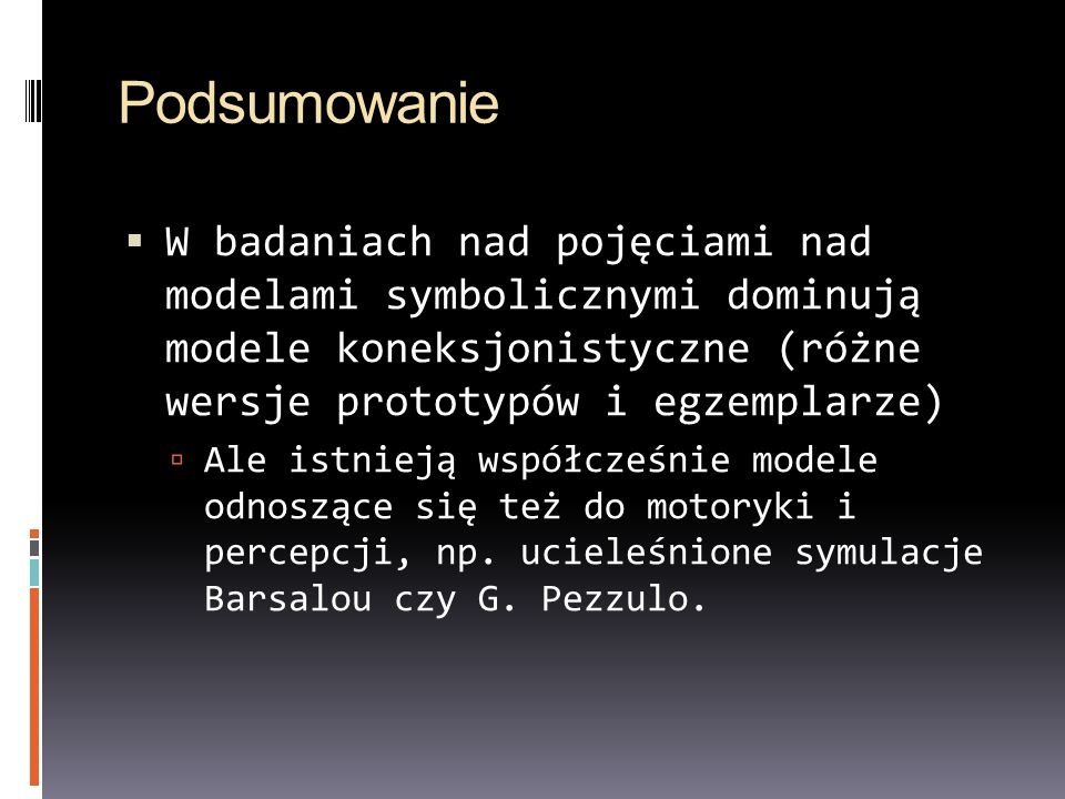 PodsumowanieW badaniach nad pojęciami nad modelami symbolicznymi dominują modele koneksjonistyczne (różne wersje prototypów i egzemplarze)