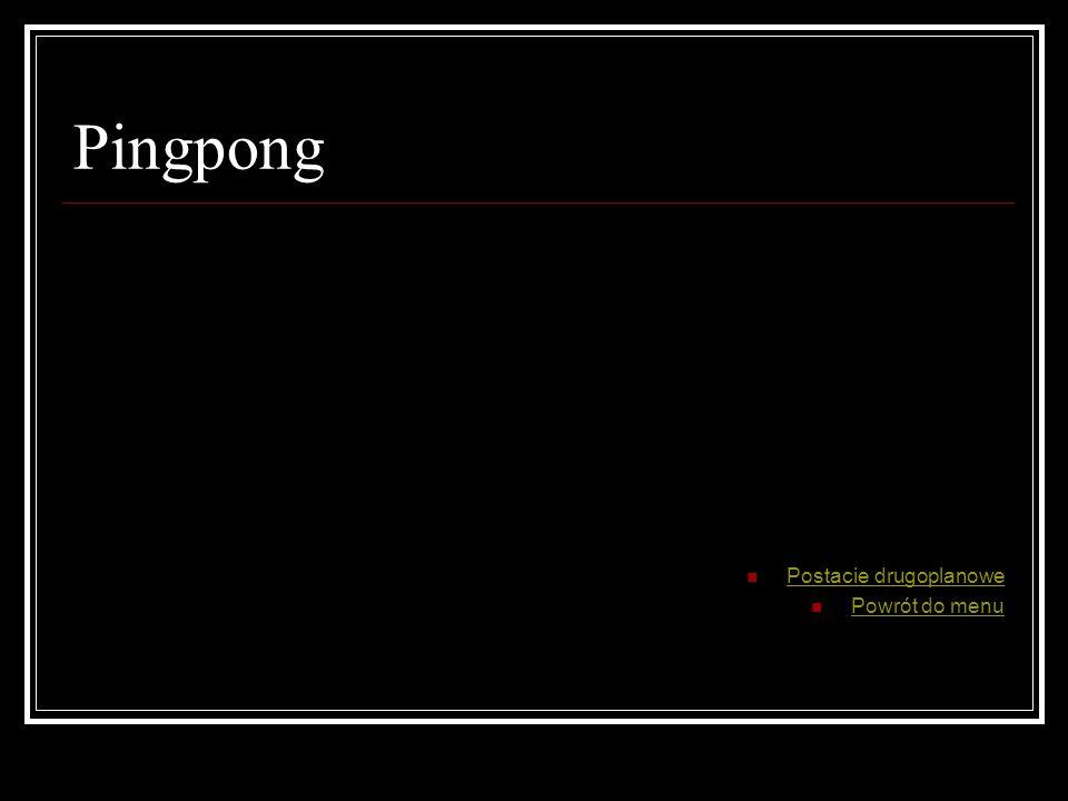 Pingpong Postacie drugoplanowe Powrót do menu