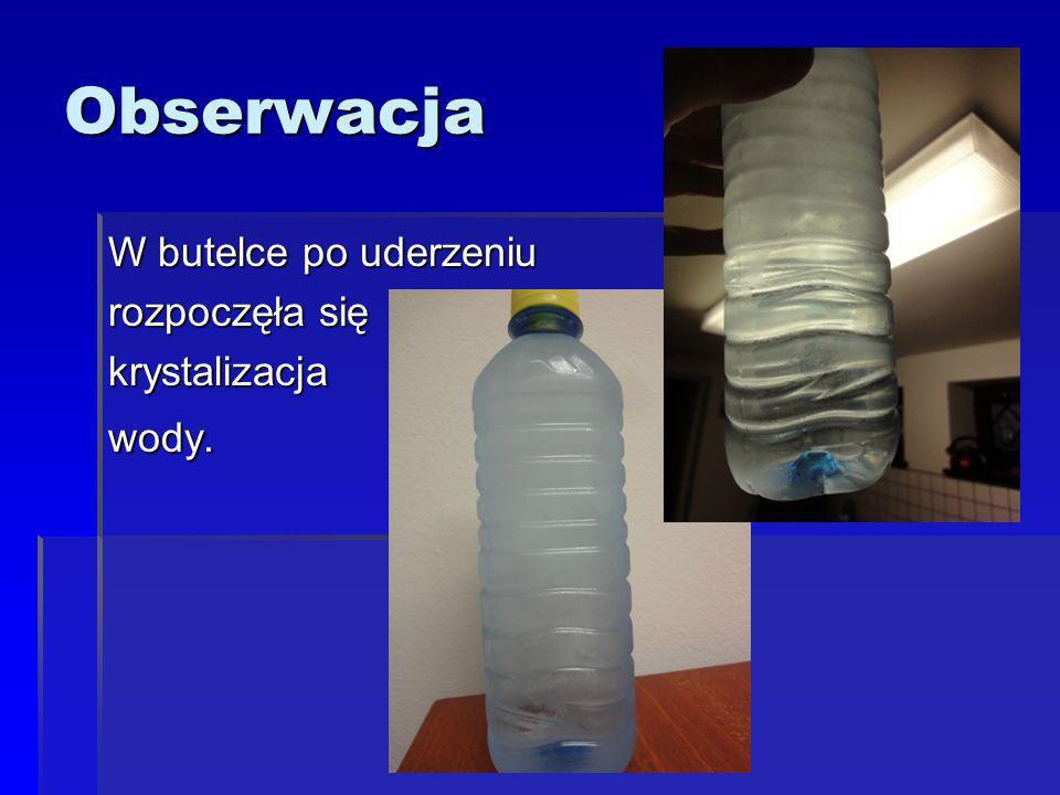 Obserwacja W butelce po uderzeniu rozpoczęła się krystalizacja wody.