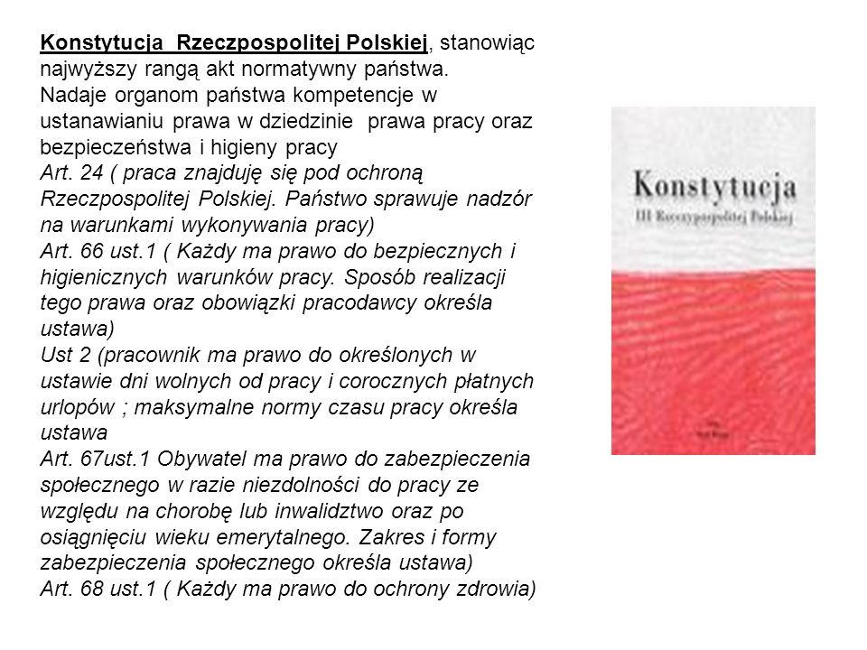 Konstytucja Rzeczpospolitej Polskiej, stanowiąc najwyższy rangą akt normatywny państwa. Nadaje organom państwa kompetencje w ustanawianiu prawa w dziedzinie prawa pracy oraz bezpieczeństwa i higieny pracy