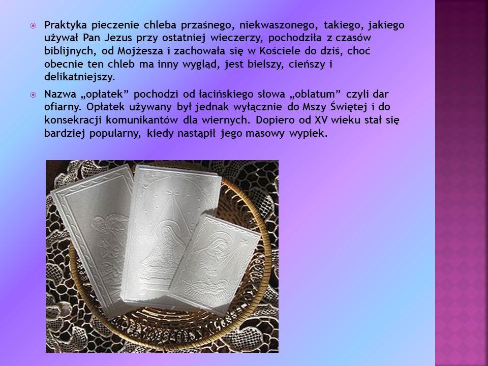 Praktyka pieczenie chleba przaśnego, niekwaszonego, takiego, jakiego używał Pan Jezus przy ostatniej wieczerzy, pochodziła z czasów biblijnych, od Mojżesza i zachowała się w Kościele do dziś, choć obecnie ten chleb ma inny wygląd, jest bielszy, cieńszy i delikatniejszy.