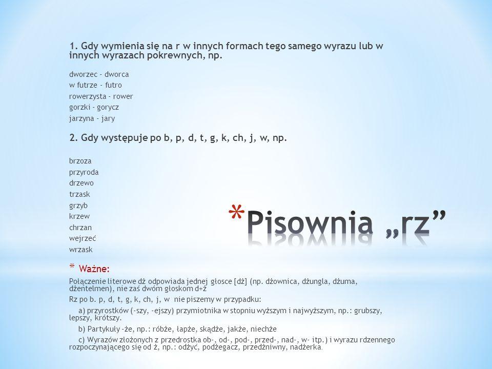1. Gdy wymienia się na r w innych formach tego samego wyrazu lub w innych wyrazach pokrewnych, np.
