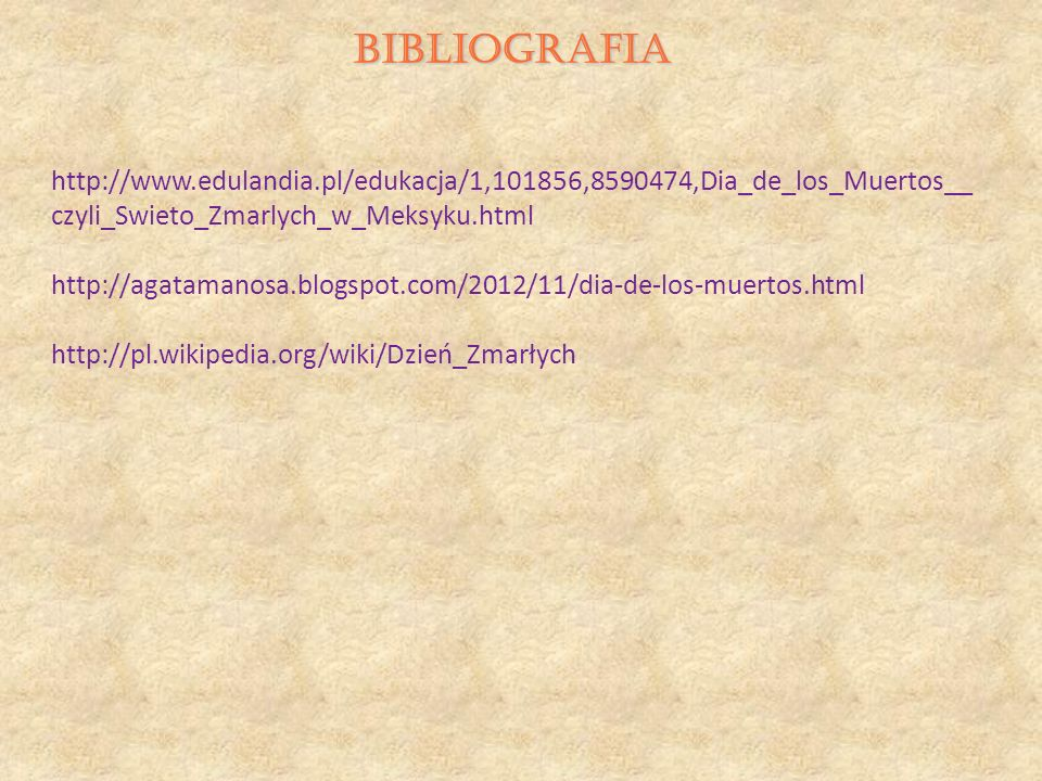 BIBLIOGRAFIA http://www.edulandia.pl/edukacja/1,101856,8590474,Dia_de_los_Muertos__czyli_Swieto_Zmarlych_w_Meksyku.html.